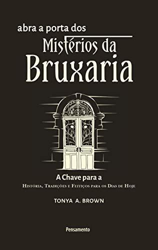 Abra a Porta dos Mistérios da Bruxaria: A chave para a a chave para a história, tradições e feitiços para os dias de hoje