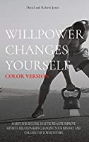 Willpower Changes Yourself Color Version: Habits for Success, Health, Wealth. Improve Mindful Relationships Changing Your Mindset and Unleash the Power Within (Self Help Collection)
