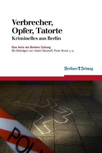 Verbrecher, Opfer, Tatorte: Kriminelles aus Berlin (Berliner Zeitung E-Books 1)