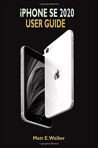 iPhone SE 2020 USER GUIDE: The Ultimate Step By Step Manual On How To Use The New iPhone SE Second Generation With Pictures And Guide On The Newly Released iOS 13.4.1