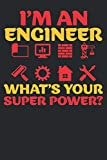I'm An Engineer What's Your Super Power?: Engineer Blank Lined Notebook, Journal, Organizer, Diary, Composition Notebook, Gifts for Engineers and Engineering Students