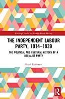 The Independent Labour Party, 1914-1939: The Political and Cultural History of a Socialist Party (Routledge Studies in Modern British History)