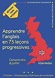 Apprendre l'anglais en 75 leçons progressives : Comprendre et parler - Méthode 100% intégrale: Grammaire -...
