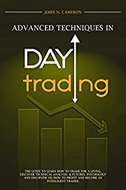 Advanced Techniques in Day Trading: The Guide To Learn How To Trade For A Living. Discover Technical Analysis & Futures. Psychology And Discipline On How To Profit And Become An Intelligent Trader.