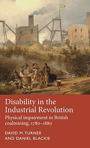 Compare Textbook Prices for Disability in the Industrial Revolution: Physical impairment in British coalmining, 1780–1880 Disability History 1 Edition ISBN 9781526118158 by Turner, David M.,Blackie, Daniel