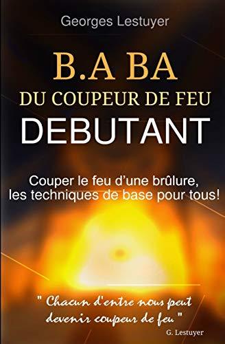 B.A.BA du coupeur de feu debutant: Couper le feu d'une brulure, les techniques de base pour tous!