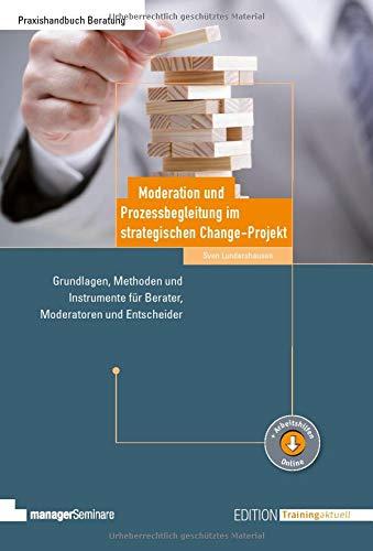 Moderation und Prozessbegleitung im strategischen Change-Projekt: Grundlagen, Methoden und Instrumente für Berater, Moderatoren und Entscheider (Edition Training aktuell)