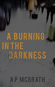 A Burning in The Darkness: Is there someone you would sacrifice everything for? by [A P McGrath]