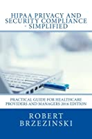 HIPAA Privacy and Security Compliance - Simplified: Practical Guide for Healthcare Providers and Managers 2016 Edition 1537494279 Book Cover