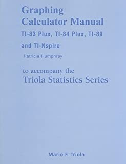 Graphing Calculator Manual for the TI-83 Plus, TI-84 Plus, TI-89, and TI-Nspire for the Triola Statistics Series