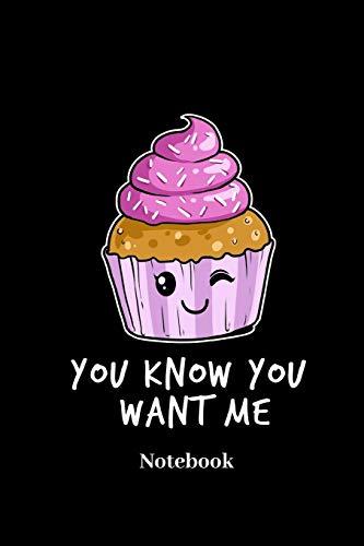 You Know You Want Me Notebook: DIN A5 Notizbuch 120 Blanke Seiten für Konditor I Bäcker I Backen I Torten I Kuchen I Süßwaren I Törtchen und ... I Taschenbuch I Skizzenheft I Geschenk