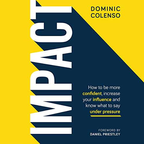 Impact: How to Be More Confident, Increase Your Influence and Know What to Say Under Pressure