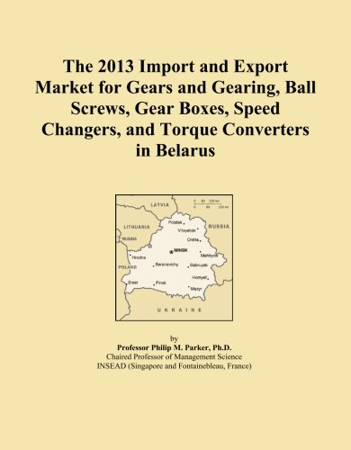 The 2013 Import and Export Market for Gears and Gearing, Ball Screws, Gear Boxes, Speed Changers, and Torque Converters in Belarus