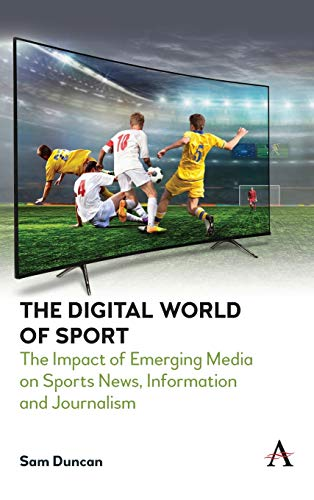 The Digital World of Sports: The Impact of Emerging Media on Sports News, Information and Journalism (Anthem Studies in Emerging Media and Society)