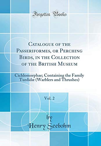 Catalogue of the Passeriformes, or Perching Birds, in the Collection of the British Museum, Vol. 2: Cichlomorphae; Containing the Family Turdidæ (Warblers and Thrushes) (Classic Reprint)