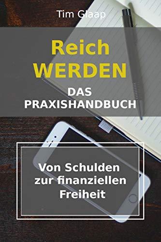 Reich werden - Das Praxishandbuch - Von Schulden zur finanziellen Freiheit: Schuldenplan - Finanzübersicht - Vermögensaufbau - Geldmanagement - Lerne den richtigen Umgang mit Geld