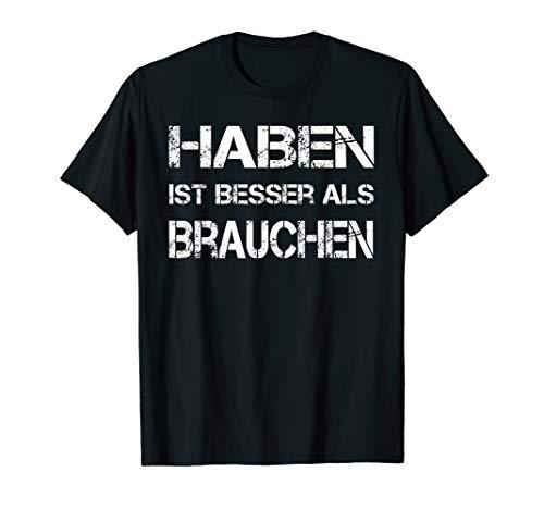 """Witziger Spruch \""""Haben ist besser als Brauchen\"""" T-Shirt T-Shirt"""