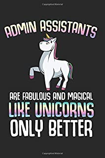 Admin Assistants: Are Like Fabulous And Magical Like Unicorns Only Better Best Gift Ideas Professionals Office Work Composition College Notebook and ... Pages of Ruled Lined & Blank Paper / 6