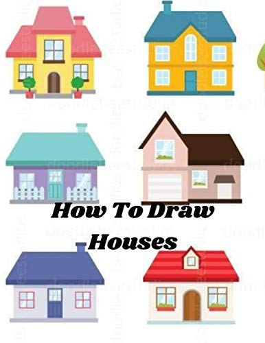 How To Draw Houses: Learn to draw, step by step Tips for creating your rustic and modern unique drawings of houses Drawing For Beginners