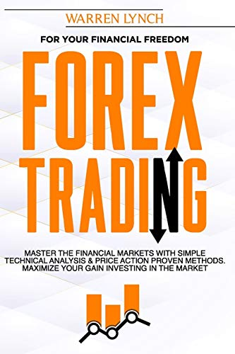 Forex Trading: For Your Financial Freedom. Master the Financial Markets with Simple Technical Analysis & Price Action Proven Methods. Maximize Your Gain Investing in The Market