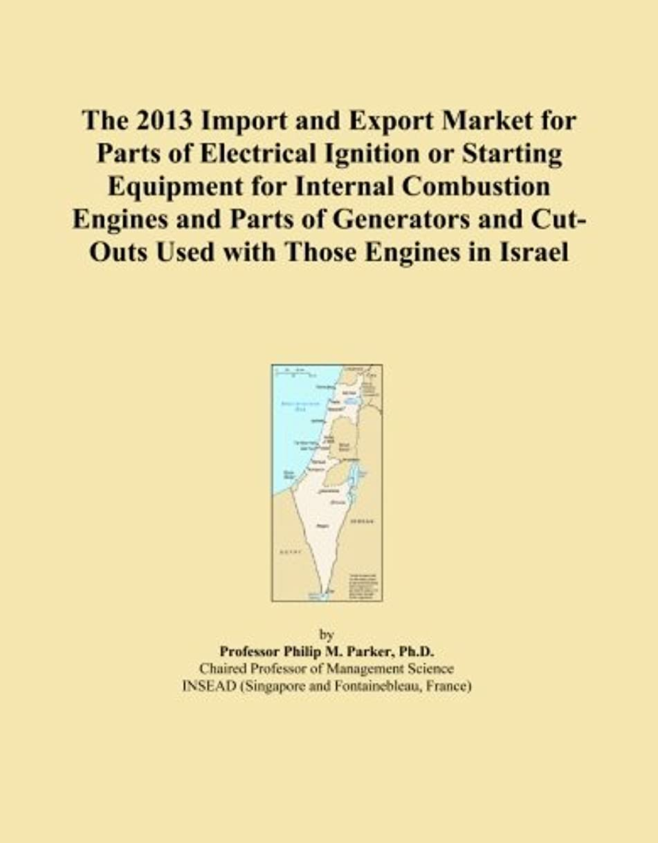 The 2013 Import and Export Market for Parts of Electrical Ignition or Starting Equipment for Internal Combustion Engines and Parts of Generators and Cut-Outs Used with Those Engines in Israel