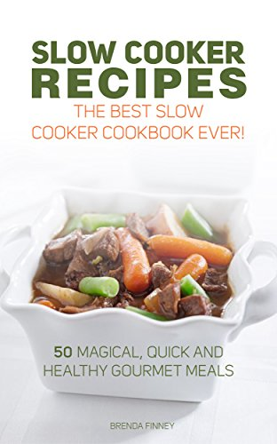 Slow Cooker Recipes: The Best Slow Cooker Cookbook Ever!: 50 Magical, Quick and Healthy Gourmet Meals by [Brenda Finney]