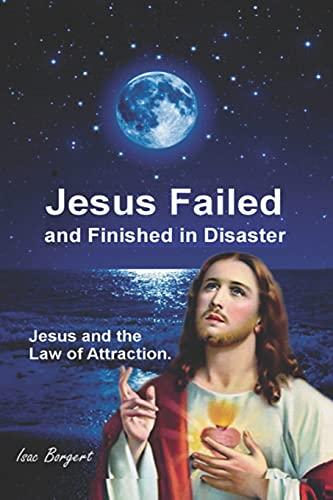 Jesus Failed and Finished in Disaster.: Jesus and the Law of Attraction.