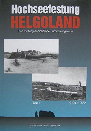 Hochseefestung Helgoland. Eine militärhistorische Entdeckungsreise: Hochseefestung Helgoland 'Eine militärgeschichtliche Entdeckungsreise' '1891-1922'