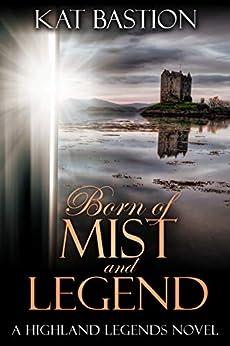 Born of Mist and Legend (Highland Legends Book 3) by [Kat Bastion]