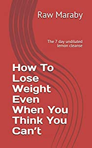 How To Lose Weight Even When You Think You Can't: The 7 day undiluted lemon cleanse