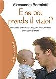 E se poi prende il vizio?: pregiudizi culturali e bisogni irrinunciabili dei nostri bambini (Il bambino naturale Vol. 21)