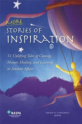 More Stories of Inspiration : 51 Uplifting Tales of Courage, Humor, Healing, and Learning in Student Affairs