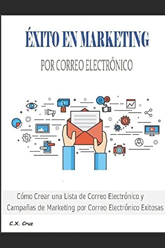 ÉXITO EN MARKETING POR CORREO ELECTRÓNICO: Cómo Crear una Lista de Correo Electrónico y Campañas de Marketing por Correo Electrónico Exitosas