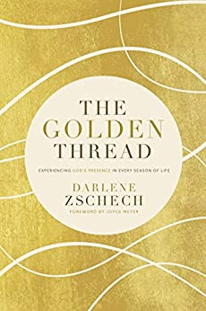 The Golden Thread: Experiencing God's Presence in Every Season of Life by [Darlene Zschech, Joyce Meyer]