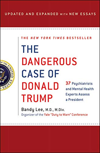 The Dangerous Case of Donald Trump: 37 Psychiatrists and Mental Health Experts Assess a President -...