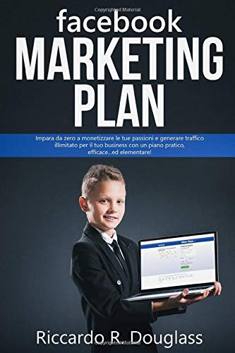 FACEBOOK MARKETING PLAN: Impara da zero a monetizzare le tue passioni e generare traffico illimitato per il tuo business con un piano pratico, efficace... ed elementare! (Per principianti ma anche no)