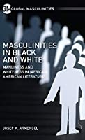 Masculinities in Black and White: Manliness and Whiteness in (African) American Literature (Global Masculinities)