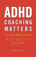ADHD Coaching Matters: The Definitive Guide