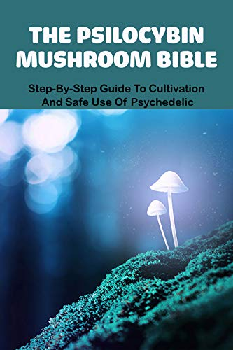 The Psilocybin Mushroom Bible: Step-By-Step Guide To Cultivation And Safe Use Of Psychedelic: Mushroom Guide (English Edition)