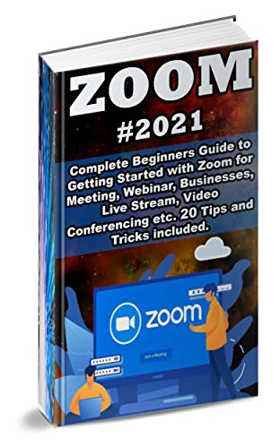 Zoom: 2021 Complete Beginners Guide to Getting Started with Zoom for Meeting , Webinar , Businesses , Live Stream , Video Conferencing etc. 20 Tips and Tricks Included