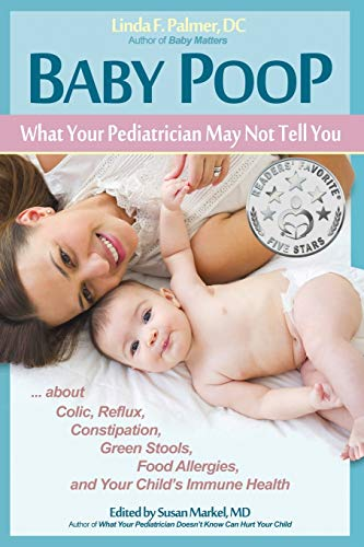 Baby Poop: What Your Pediatrician May Not Tell You ...about Colic, Reflux, Constipation, Green Stools, Food Allergies, and Your Child's Immune Health