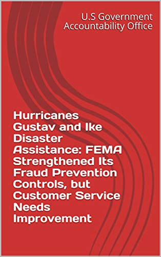 Hurricanes Gustav and Ike Disaster Assistance: FEMA Strengthened Its Fraud Prevention Controls, but Customer Service Needs Improvement (English Edition)