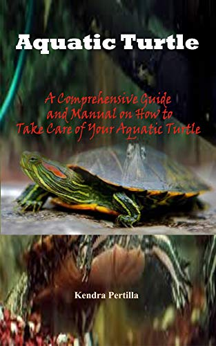 Aquatic Turtle: A Comprehensive Guide and Manual on How to Take Care of Your Aquatic Turtle