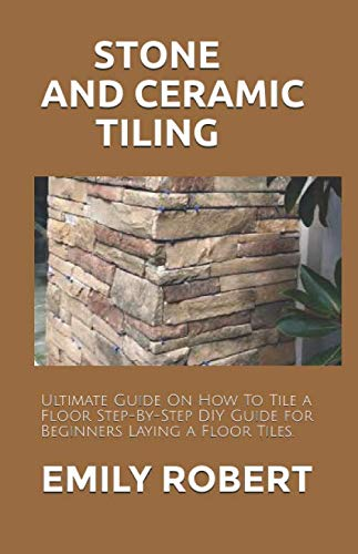 STONE AND CERAMIC TILING: Ultimate Guide On How To Tile a Floor Step-By-Step DIY Guide for Beginners Laying a Floor Tiles.
