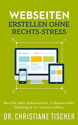 Webseiten erstellen ohne Rechts-Stress: Was Sie über Datenschutz, Urheberrecht, Haftung & Co wissen sollten (Online-Business ohne Rechts-Stress 1)