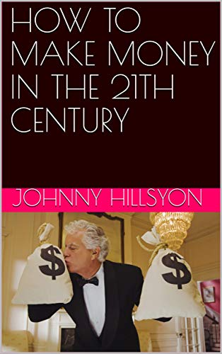 HOW TO MAKE MONEY IN THE 21TH CENTURY (English Edition)