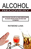 Alcohol Recovery: How to Overcome Living With an Alcohol Addicted Spouse (The Alcohol Addiction Cleanse and Detox Guide for Beginners)