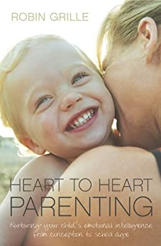 Heart to Heart Parenting: Nurturing Your Child's Emotional Intelligence From Conception to School Age by [Robin Grille]
