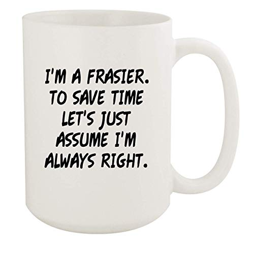 I'm A Frasier. To Save Time Let's Just Assume I'm Always Right. - 15oz Coffee Mug, White