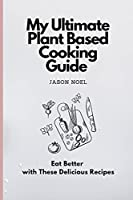 My Ultimate Plant Based Cooking Guide: Eat Better with These Delicious Recipes
